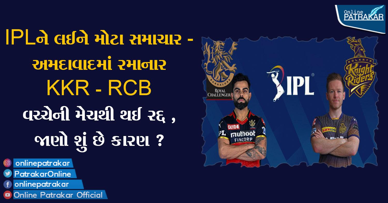 IPLને લઈને મોટા સમાચાર - અમદાવાદમાં રમાનાર KKR - RCB વચ્ચેની મેચથી થઈ રદ્દ , જાણો શું છે કારણ ?