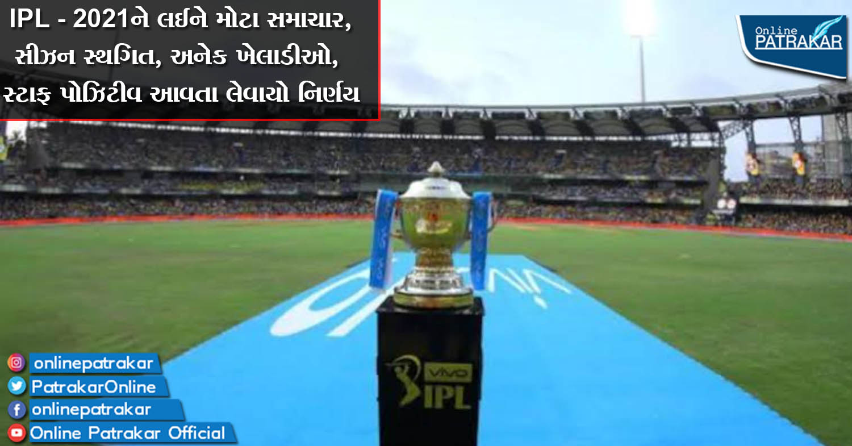 IPL - 2021ને લઈને મોટા સમાચાર, સીઝન સ્થગિત, અનેક ખેલાડીઓ, સ્ટાફ પોઝિટીવ આવતા લેવાયો નિર્ણય