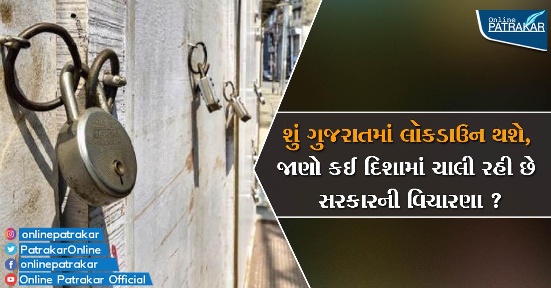 શું ગુજરાતમાં લૉકડાઉન થશે, જાણો કઈ દિશામાં ચાલી રહી છે સરકારની વિચારણા ?