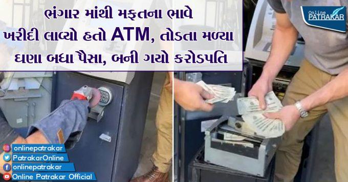 ભંગાર માંથી મફતના ભાવે ખરીદી લાવ્યો હતો ATM, તોડતા મળ્યા ઘણા બધા પૈસા, બની ગયો કરોડપતિ