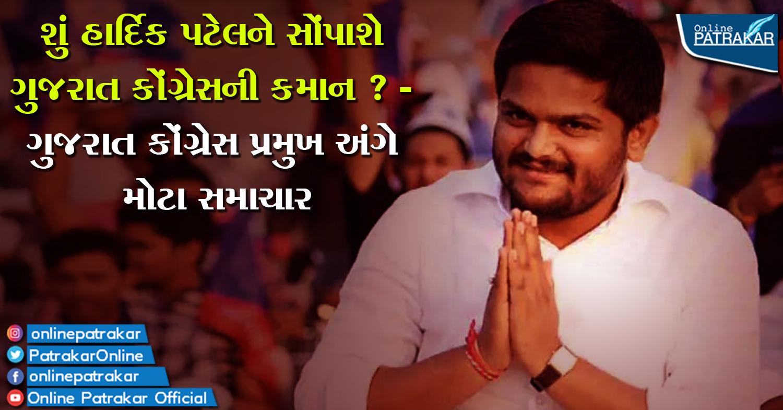 શું હાર્દિક પટેલને સોંપાશે ગુજરાત કોંગ્રેસની કમાન ? - ગુજરાત કોંગ્રેસ પ્રમુખ અંગે મોટા સમાચાર